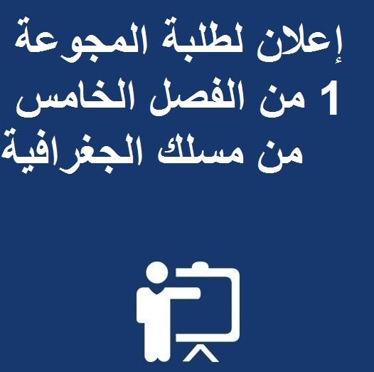إعلان لطلبة المجوعة 1 من الفصل الخامس من مسلك الجغرافية