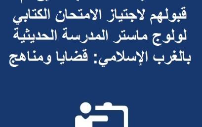 لائحة بأسماء الطلبة الذين تم قبولهم لاجتياز الامتحان الكتابي لولوج ماستر المدرسة الحديثية بالغرب الإسلامي: قضايا ومناهج