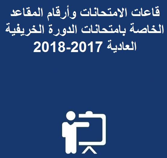 قاعات الامتحانات وأرقام المقاعد الخاصة بامتحانات الدورة الخريفية العادية 2017-2018