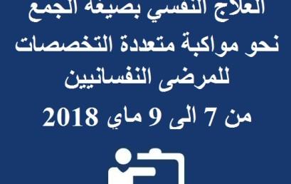 المعهد الربيعي الدولي الخامس تحت عنوان العلاج النفسي بصيغة الجمع نحو مواكبة متعددة التخصصات للمرضى النفسانيين من 7 الى 9 ماي 2018