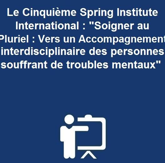 Le Cinquième Spring Institute International : «Soigner au Pluriel : Vers un Accompagnement interdisciplinaire des personnes souffrant de troubles mentaux»