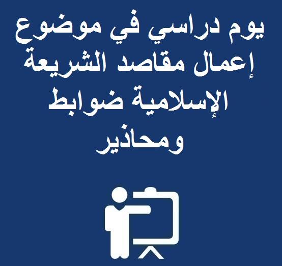 يوم دراسي في موضوع إعمال مقاصد الشريعة الإسلامية ضوابط ومحاذير