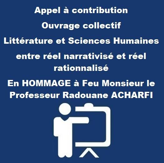 Appel à contribution Ouvrage collectif Littérature et Sciences Humaines  entre réel narrativisé et réel rationnalisé En HOMMAGE à Feu Monsieur le Professeur Radouane ACHARFI