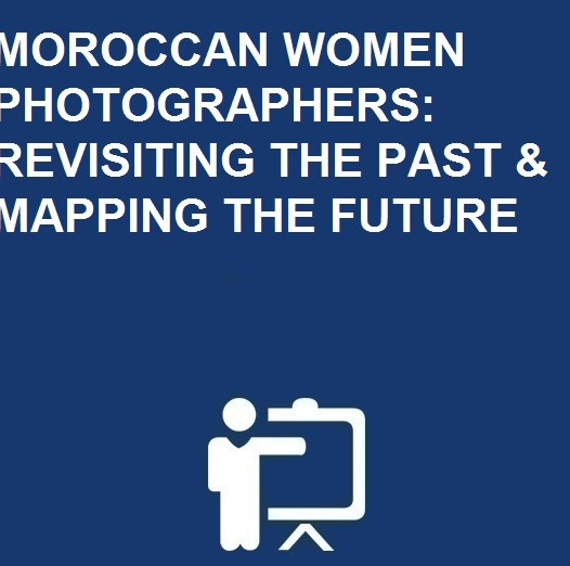 MOROCCAN WOMEN PHOTOGRAPHERS: REVISITING THE PAST & MAPPING THE FUTURE
